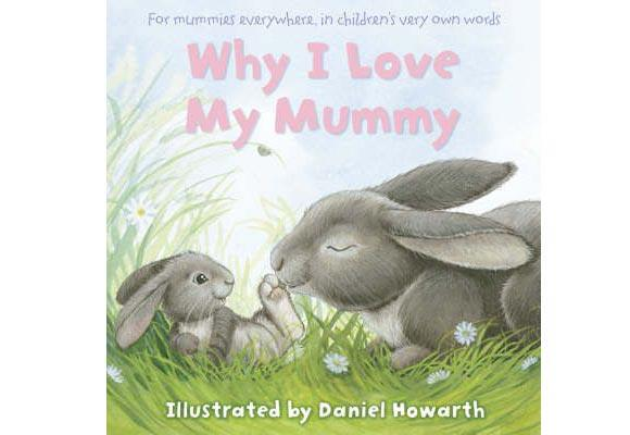 Why I Love My Mummy By Daniel Howarth  A collection of quotes of what children said when asked why they loved their mums, illustrated with cute pictures of baby animals and their mums which incorporate soft, touchable materials which children love to touch. A great gift for Mother's Day!